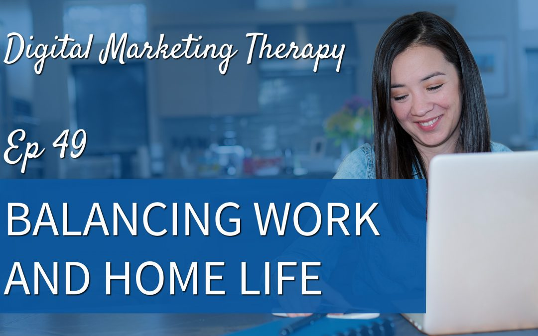 Ep 49 | Balancing Work and Home Life