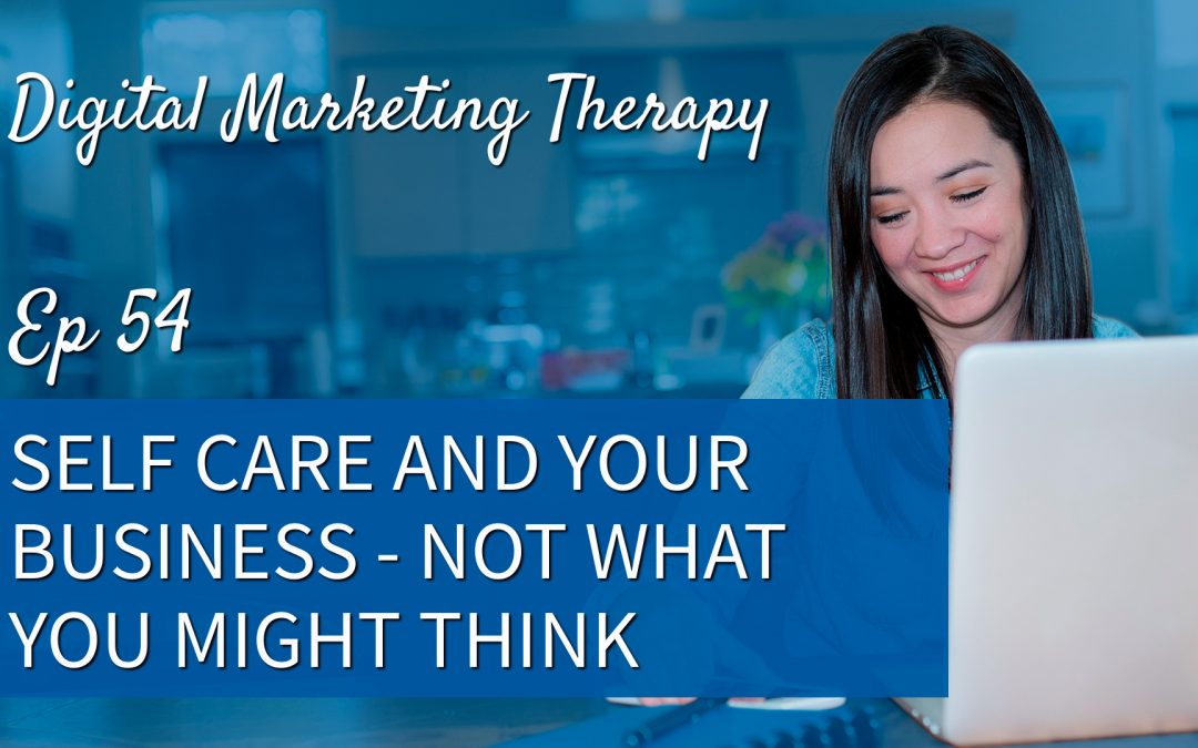 Ep 54 | Self Care and Your Business – Not What you Might Think